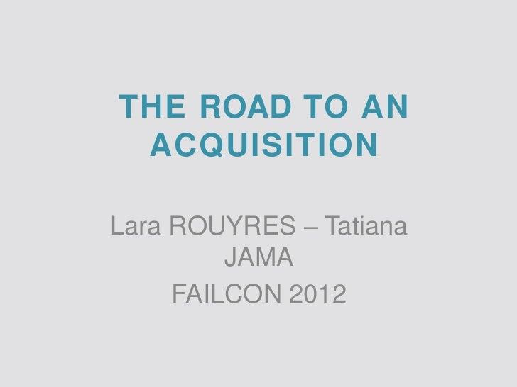 THE ROAD TO AN ACQUISITIONLara ROUYRES – Tatiana         JAMA     FAILCON 2012