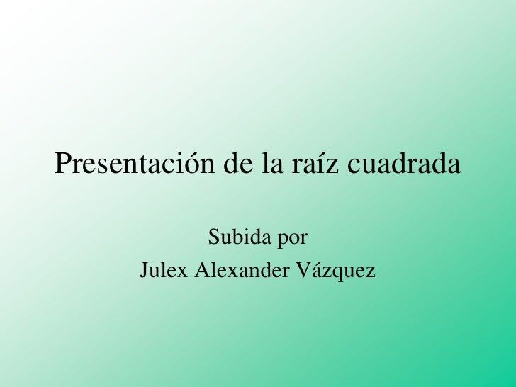 Presentación de la raíz cuadrada<br />Subida por<br />Julex Alexander Vázquez<br />