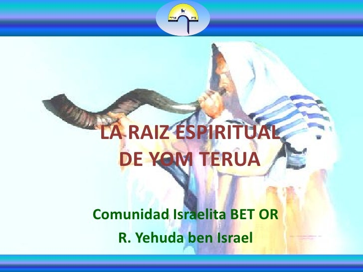 LA RAIZ ESPIRITUAL   DE YOM TERUAComunidad Israelita BET OR   R. Yehuda ben Israel