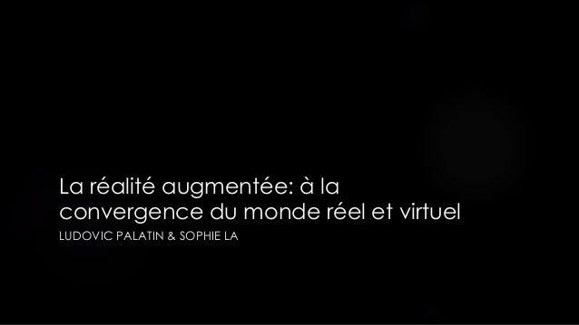 La réalité augmentée: à la convergence du monde réel et virtuel LUDOVIC PALATIN & SOPHIE LA