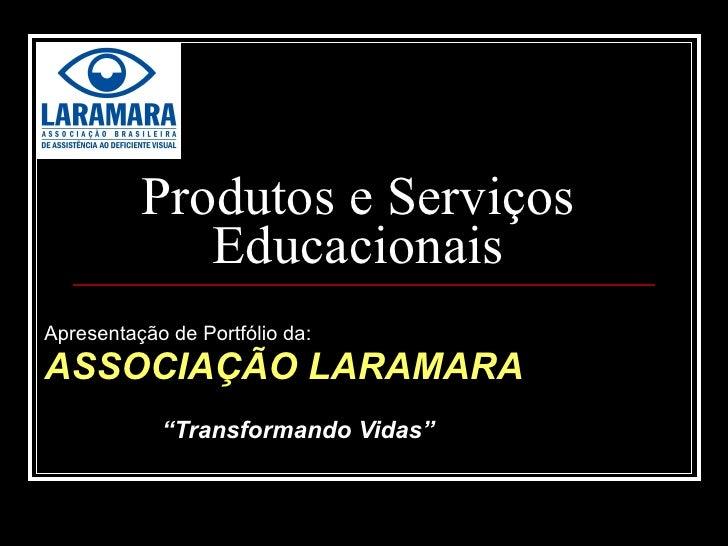 """Produtos e Serviços Educacionais Apresentação de Portfólio da: ASSOCIAÇÃO LARAMARA """" Transformando Vidas"""""""