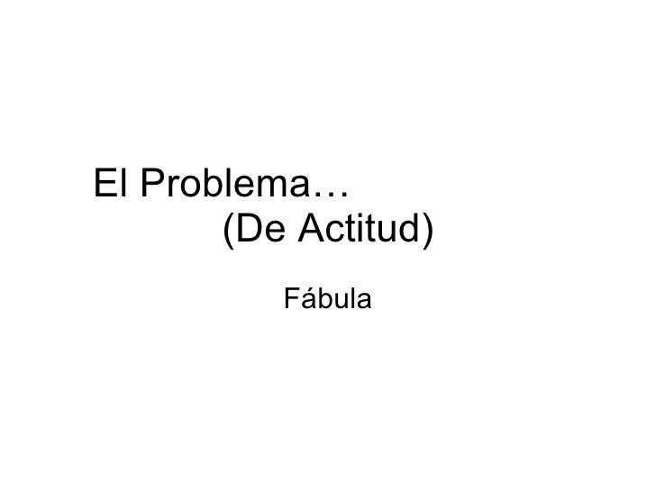El Problema…  (De Actitud) Fábula