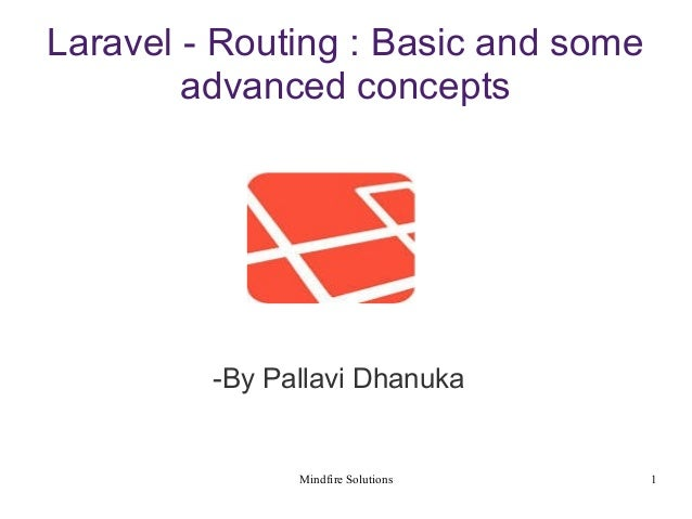 Mindfire Solutions 1 Laravel - Routing : Basic and some advanced concepts -By Pallavi Dhanuka