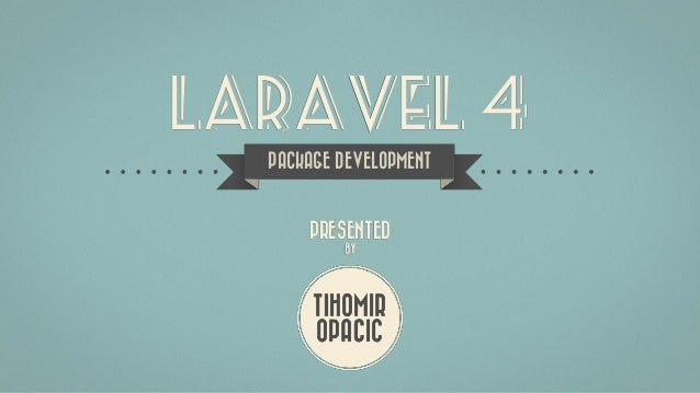 LARAVEL 4 TIHOMIR OPACIC PRESENTED BY PACKAGE DEVELOPMENT