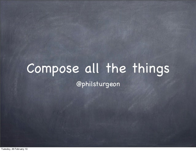 Compose all the things                             @philsturgeonTuesday, 26 February 13