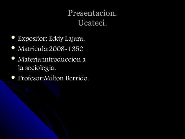 Presentacion.                     Ucateci. Expositor: Eddy Lajara. Matricula:2008-1350 Materia:introduccion a  la socio...