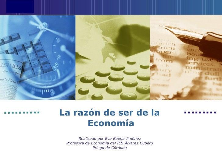 La razón de ser de la  Economía Realizado por Eva Baena Jiménez Profesora de Economía del IES Álvarez Cubero Priego de Cór...