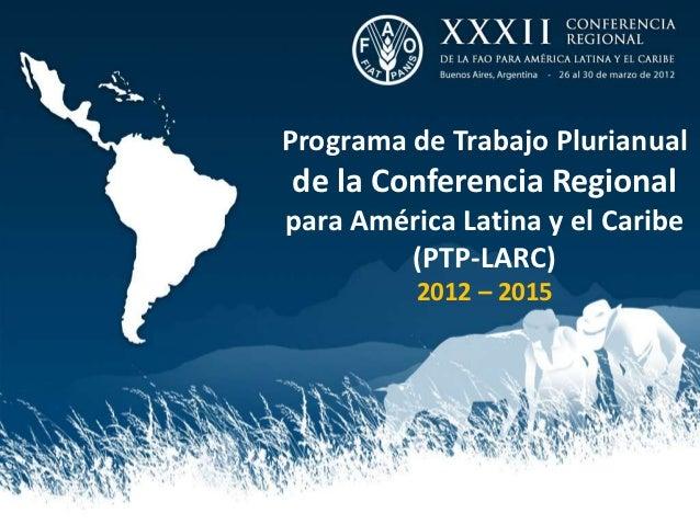Programa de Trabajo Plurianualde la Conferencia Regionalpara América Latina y el Caribe        (PTP-LARC)          2012 – ...