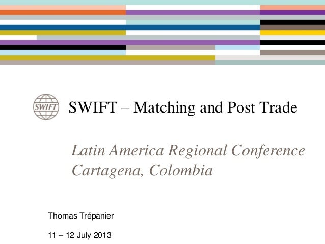 SWIFT – Matching and Post Trade Latin America Regional Conference Cartagena, Colombia Thomas Trépanier 11 – 12 July 2013