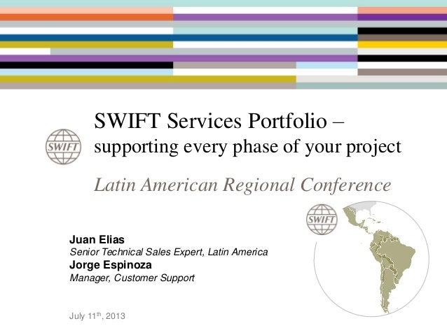 SWIFT Services Portfolio – supporting every phase of your project Latin American Regional Conference Juan Elias Senior Tec...