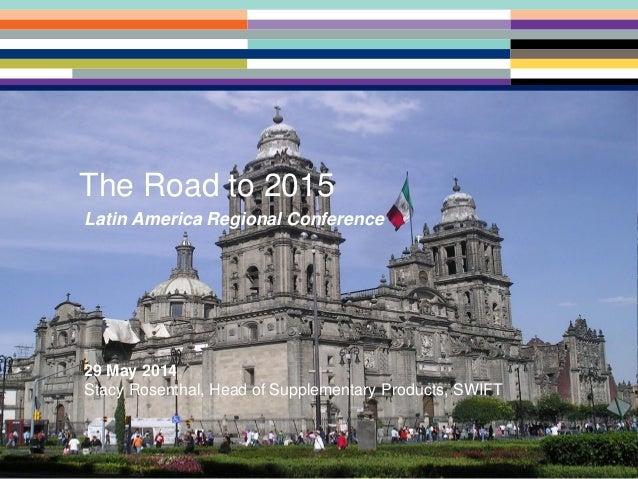 SWIFT Latin American Regional Conference (LARC) - 2014 Latin America Regional Conference 29 May 2014 Stacy Rosenthal, Head...