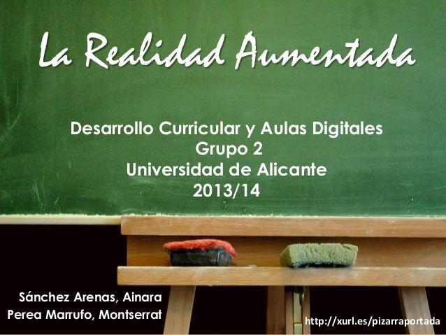 La Realidad Aumentada Desarrollo Curricular y Aulas Digitales Grupo 2 Universidad de Alicante 2013/14  Sánchez Arenas, Ain...