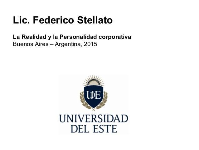 Lic. Federico Stellato La Realidad y la Personalidad corporativa Buenos Aires – Argentina, 2015