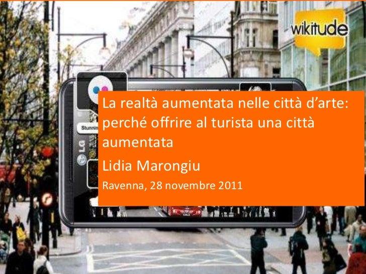 La realtà aumentata nelle città d'arte:perché offrire al turista una cittàaumentataLidia MarongiuRavenna, 28 novembre 2011
