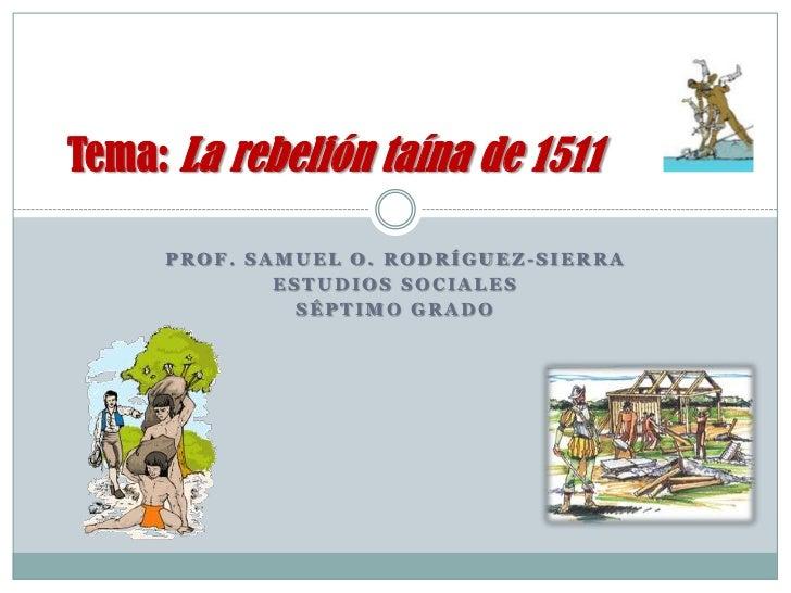 Tema: La rebelión taína de 1511     PROF. SAMUEL O. RODRÍGUEZ-SIERRA             ESTUDIOS SOCIALES               SÉPTIMO G...
