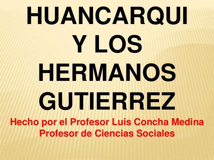 HUANCARQUI <br />Y LOS <br />HERMANOS GUTIERREZ<br />Hecho por el Profesor Luis Concha Medina<br />Profesor de Ciencias So...