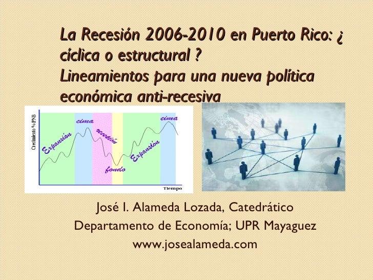 La Recesión 2006-2010 en Puerto Rico: ¿ cíclica o estructural ? Lineamientos para una nueva política económica anti-recesi...