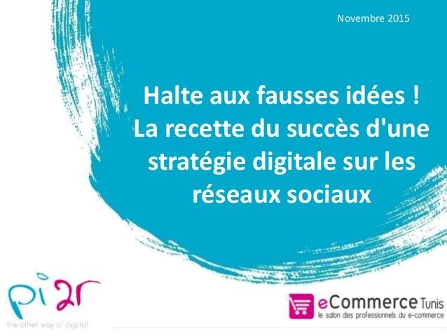 Halte aux fausses idées ! La recette du succès d'une stratégie digitale sur les réseaux sociaux Novembre 2015