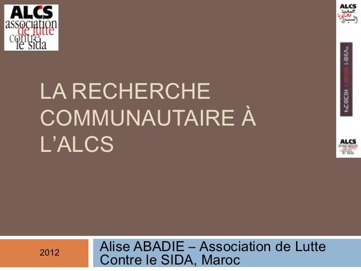 LA RECHERCHECOMMUNAUTAIRE ÀL'ALCS2012       Alise ABADIE – Association de Lutte       Contre le SIDA, Maroc