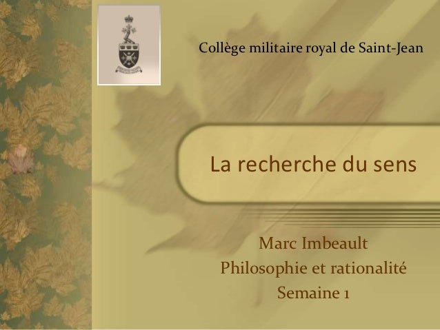 Collège militaire royal de Saint-Jean La recherche du sens        Marc Imbeault   Philosophie et rationalité          Sema...