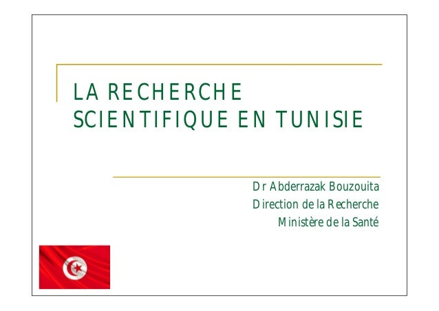 LA RECHERCHE SCIENTIFIQUE EN TUNISIE Dr Abderrazak Bouzouita Direction de la Recherche Ministère de la Santé