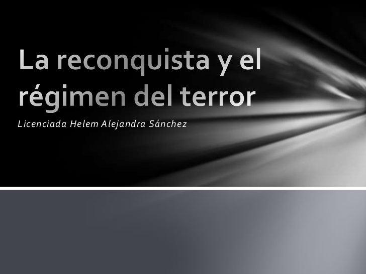 Licenciada Helem Alejandra Sánchez<br />La reconquista y el  régimen del terror<br />