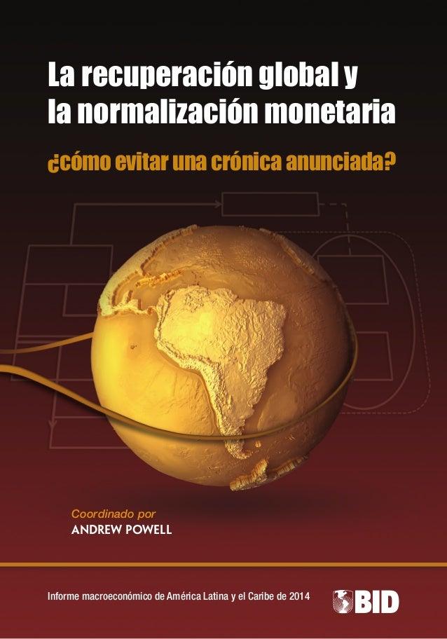Informe macroeconómico de América Latina y el Caribe de 2014 Coordinado por Andrew Powell La recuperación global y la norm...