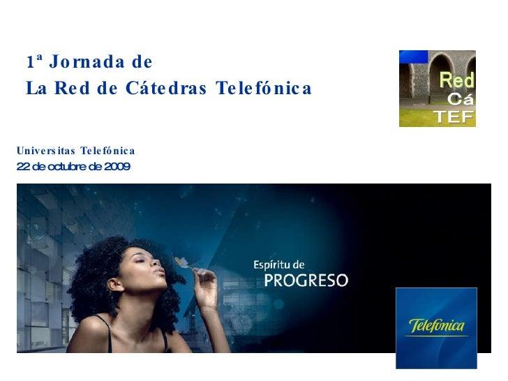 1ª Jornada de  La Red de Cátedras Telefónica Universitas Telefónica   22 de octubre de 2009