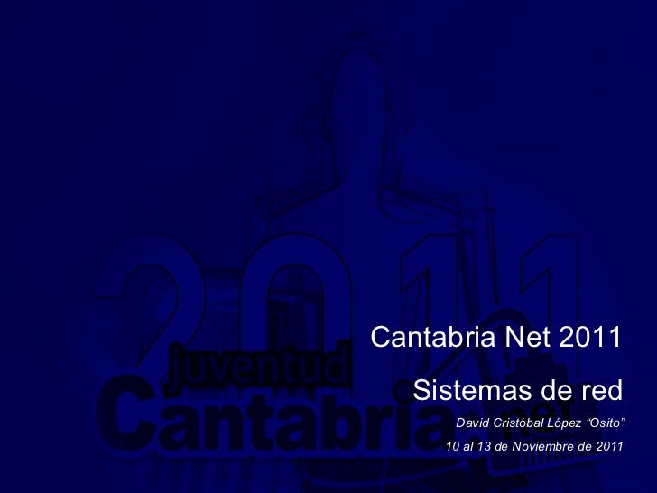 "Cantabria Net 2011 Sistemas de red David Cristóbal López ""Osito"" 10 al 13 de Noviembre de 2011"