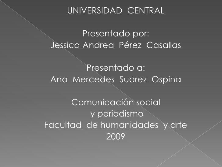 UNIVERSIDAD  CENTRAL<br />Presentado por:<br />Jessica Andrea  Pérez  Casallas<br />Presentado a:<br />Ana  Mercedes  Suar...