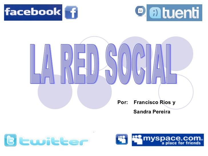 LA RED SOCIAL Por:  Francisco Ríos y  Sandra Pereira
