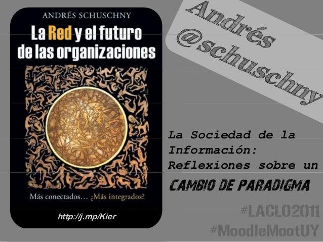 La Sociedad de laLa Sociedad de laInformación:Reflexiones sobre uncambio de paradigma#LACLO2011http://j.mp/Kier #LACLO2011...
