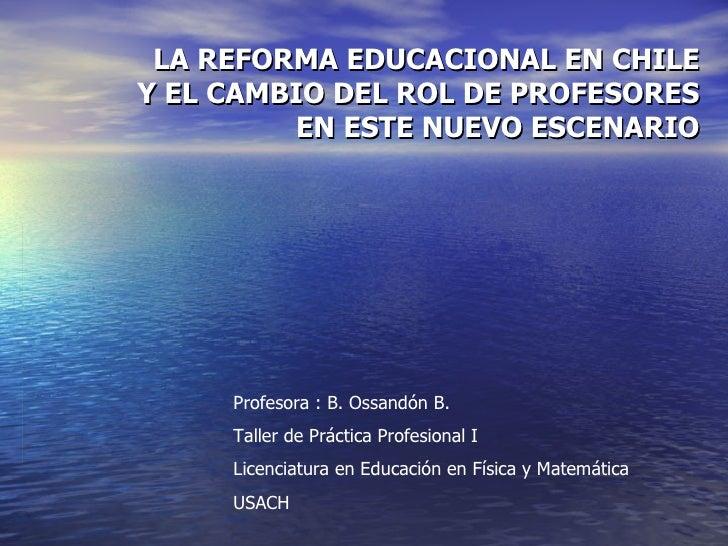 LA REFORMA EDUCACIONAL EN CHILE Y EL CAMBIO DEL ROL DE PROFESORES EN ESTE NUEVO ESCENARIO Profesora : B. Ossandón B. Talle...