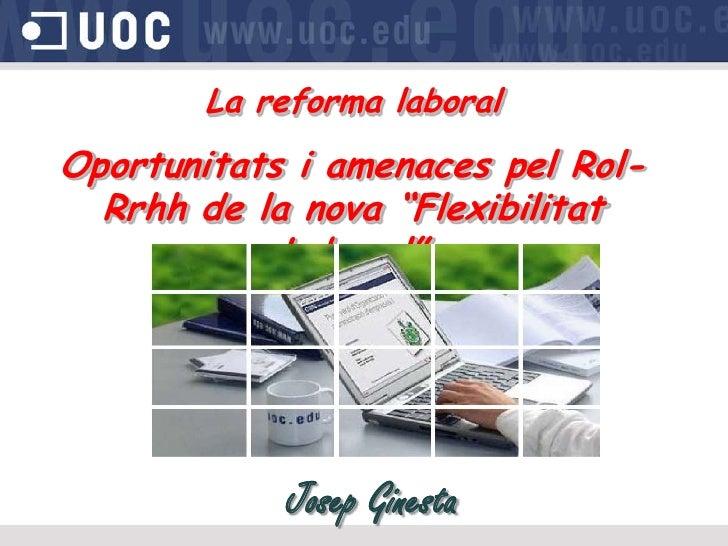 """La reforma laboralOportunitats i amenaces pel Rol-  Rrhh de la nova """"Flexibilitat            Laboral""""            Josep Gin..."""