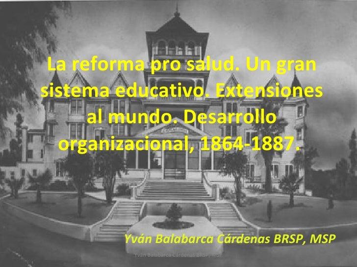 La reforma pro salud. Un gran sistema educativo. Extensiones al mundo. Desarrollo organizacional, 1864-1887.  Yván Balabar...