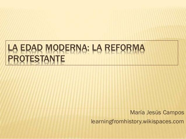 LA EDAD MODERNA: LA REFORMA PROTESTANTE María Jesús Campos learningfromhistory.wikispaces.com