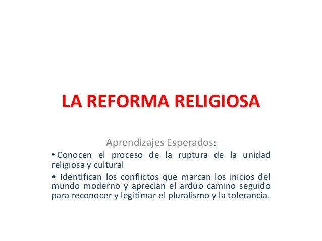 LA REFORMA RELIGIOSA Aprendizajes Esperados: • Conocen el proceso de la ruptura de la unidad religiosa y cultural • Identi...