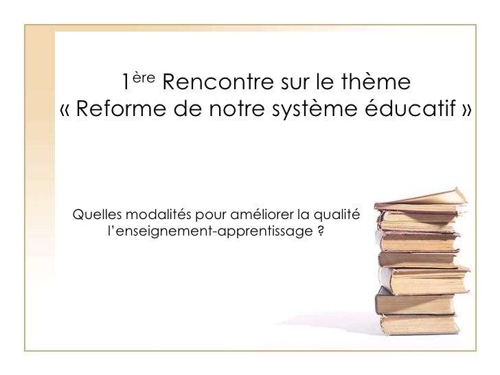1ère Rencontre sur le thème « Reforme de notre système éducatif »<br />Quelles modalités pour améliorer la qualité l'ensei...