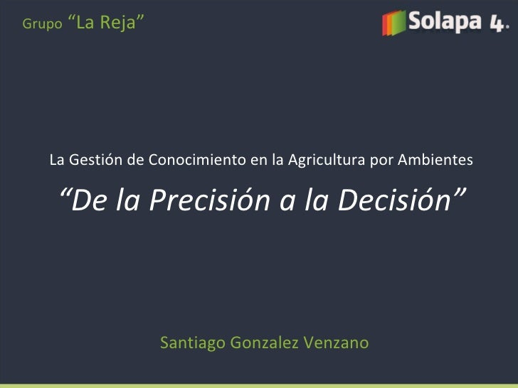 """La Gestión de Conocimiento en la Agricultura por Ambientes """" De la Precisión a la Decisión"""" Santiago Gonzalez Venzano Grup..."""