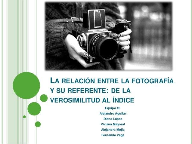 LA RELACIÓN ENTRE LA FOTOGRAFÍA Y SU REFERENTE: DE LA VEROSIMILITUD AL ÍNDICE Equipo #3  Alejandro Aguilar Diana López Viv...