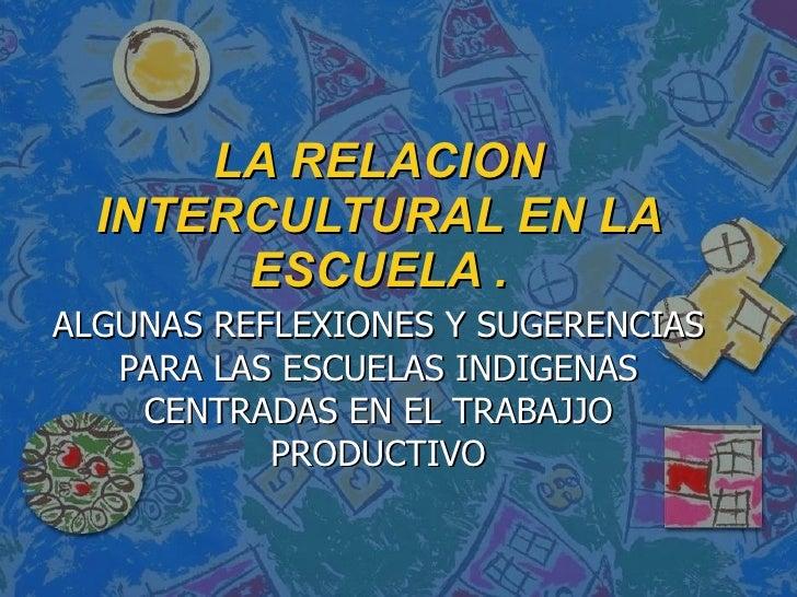 LA RELACION INTERCULTURAL EN LA ESCUELA . ALGUNAS REFLEXIONES Y SUGERENCIAS PARA LAS ESCUELAS INDIGENAS CENTRADAS EN EL TR...