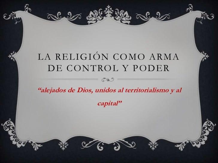 """LA RELIGIÓN COMO ARMA  DE CONTROL Y PODER""""alejados de Dios, unidos al territorialismo y al                    capital"""""""