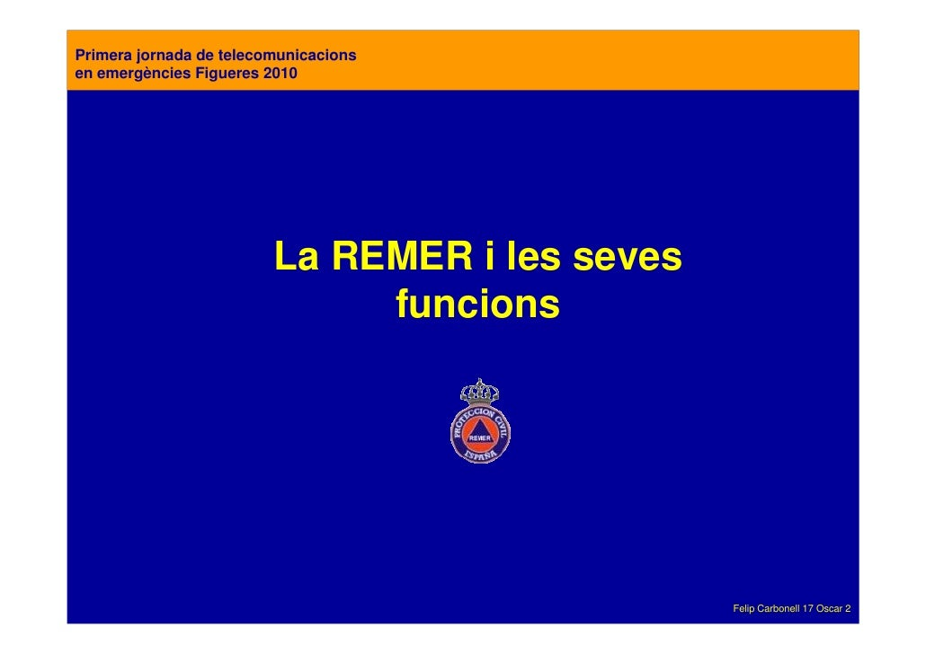 Primera jornada de telecomunicacions en emergències Figueres 2010                              La REMER i les seves       ...