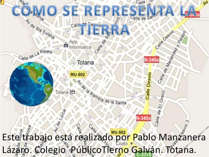 CÓMO SE REPRESENTA LA TIERRA<br />Este trabajo está realizado por Pablo Manzanera Lázaro. Colegio PúblicoTiernoGalván. Tot...