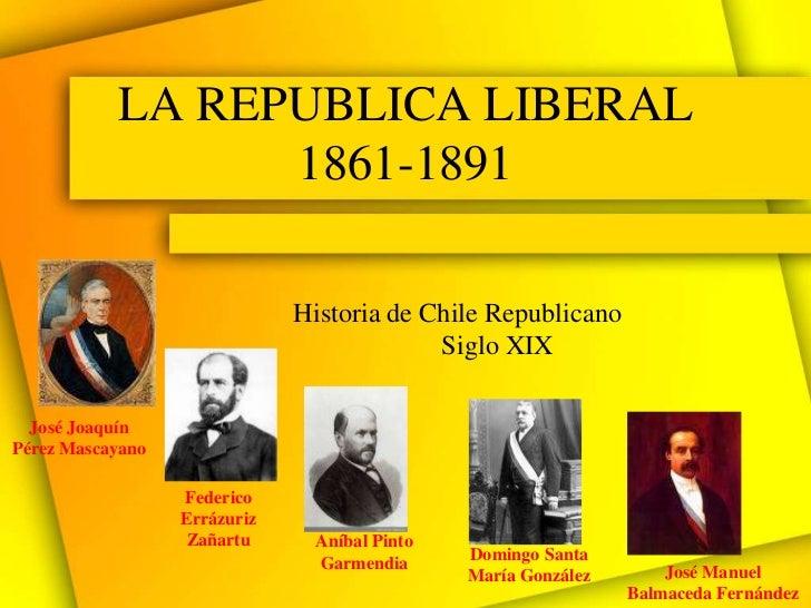 LA REPUBLICA LIBERAL                 1861-1891                              Historia de Chile Republicano                 ...