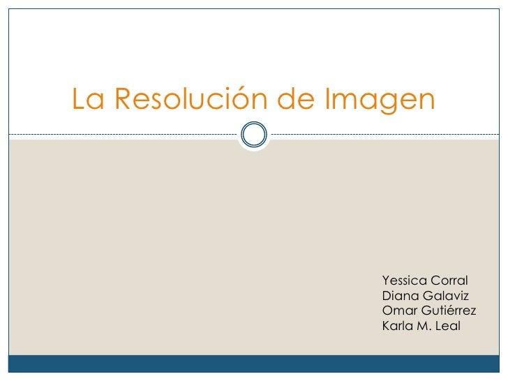 La Resolución de Imagen                   Yessica Corral                   Diana Galaviz                   Omar Gutiérrez ...