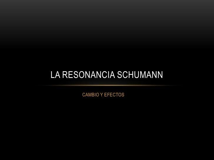 LA RESONANCIA SCHUMANN      CAMBIO Y EFECTOS