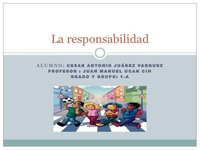 La responsabilidad A L U M N O : C E S A R A N TO N I O J U Á R E Z VA RG U E Z PROFESOR : JUAN MANUEL UCAN CIH GRADO Y GR...