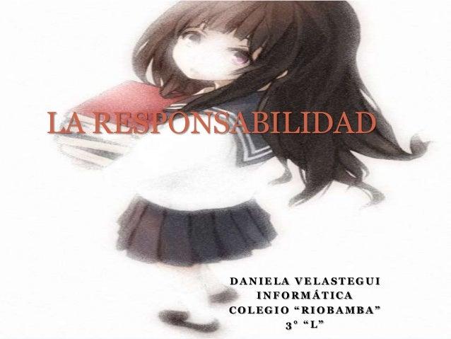 "LA RESPONSABILIDAD  DANIELA VELASTEGUI INFORMÁTICA COLEGIO ""RIOBAMBA"" 3° ""L"""