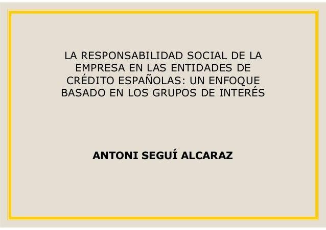 LA RESPONSABILIDAD SOCIAL DE LA  EMPRESA EN LAS ENTIDADES DE CRÉDITO ESPAÑOLAS: UN ENFOQUEBASADO EN LOS GRUPOS DE INTERÉS ...